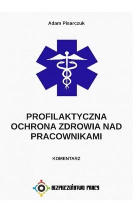 Profilaktyczna ochrona zdrowia nad pracownikami. Komentarz - Adam Pisarczuk - Ebook - 978-83-946232-9-6