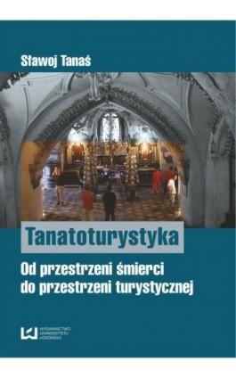 Tanatoturystyka. Od przestrzeni śmierci do przestrzeni turystycznej - Sławoj Tanaś - Ebook - 978-83-7525-924-7
