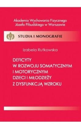Deficyty w rozwoju somatycznym i motorycznym dzieci i młodzieży z dysfunkcją wzroku - Rutkowska Izabela - Ebook - 978-83-61830-49-8