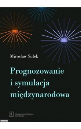Prognozowanie i symulacja międzynarodowa - Mirosław Sułek - Ebook - 978-83-7383-439-2