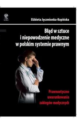 Błąd w sztuce i niepowodzenie medyczne w polskim systemie prawnym. Prawnoetyczne uwarunkowania zabiegów medycznych - Elżbieta Jęczmionka-Kopińska - Ebook - 978-83-64447-06-8