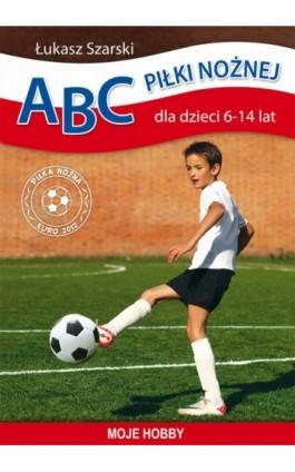 ABC piłki nożnej dla dzieci 6-14 lat - Łukasz Szarski - Ebook - 978-83-7898-348-4