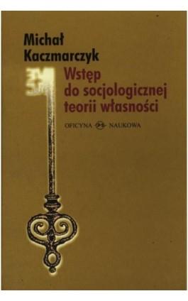 Wstęp do socjologicznej teorii własności - Michał Kaczmarczyk - Ebook - 978-83-64363-45-0