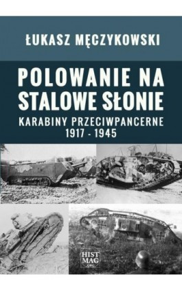 Polowanie na stalowe słonie. Karabiny przeciwpancerne 1917 – 1945 - Łukasz Męczykowski - Ebook - 978-83-934630-9-1