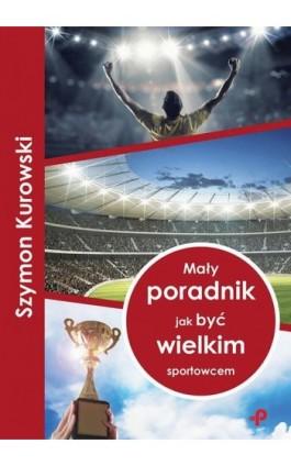 Mały poradnik jak być wielkim sportowcem - Szymon Kurowski - Ebook - 978-83-948837-0-6