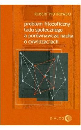 Problem filozoficzny ładu społecznego a porównawcza nauka o cywilizacjach - Robert Piotrowski - Ebook - 978-83-8002-522-6