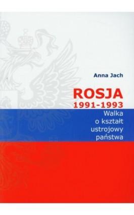 Rosja 1991-1993 Walka o kształt ustrojowy państwa - Anna Jach - Ebook - 978-83-7638-093-3