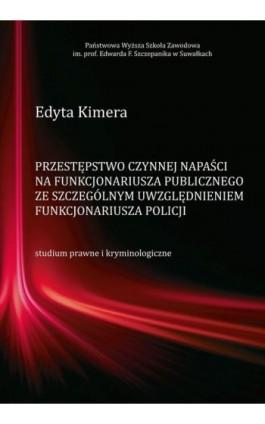 Przestępstwo czynnej napaści na funkcjonariusza publicznego ze szczególnym uwzględnieniem funkcjonariusza Policji - Edyta Kimera - Ebook - 978-83-939529-0-8