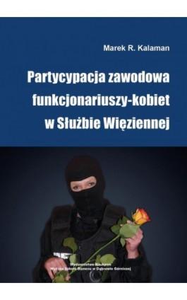Partycypacja zawodowa funkcjonariuszy-kobiet w Służbie Więziennej - Marek R. Kalaman - Ebook - 978-83-65621-16-0
