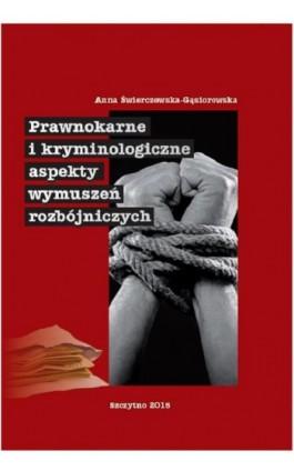 Prawnokarne i kryminologiczne aspekty wymuszeń rozbójniczych - Anna Świerczewska-Gąsiorowska - Ebook - 978-83-7462-483-1