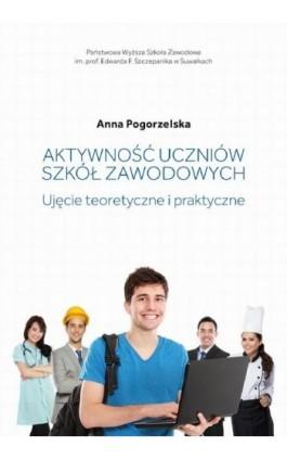 Aktywność uczniów szkół zawodowych. Ujęcie teoretyczne i praktyczne - Anna Pogorzelska - Ebook - 978-83-939529-9-1