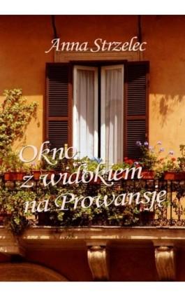 Okno z widokiem na Prowansję - Anna Strzelec - Ebook - 978-83-7859-069-9