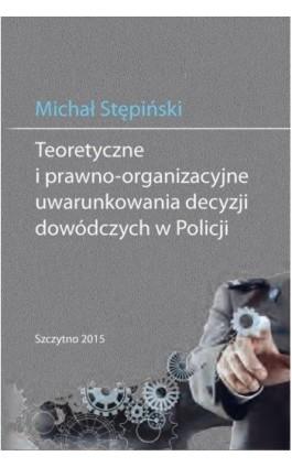 Teoretyczne i prawno-organizacyjne uwarunkowania decyzji dowódczych w Policji - Michał Stępiński - Ebook - 978-83-7462-465-7