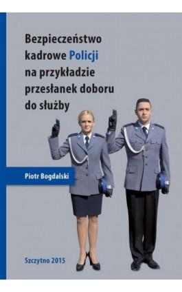 Bezpieczeństwo kadrowe Policji na przykładzie przesłanek doboru do służby - Piotr Bogdalski - Ebook - 978-83-7462-463-3