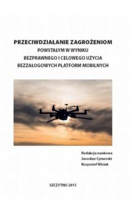 Przeciwdziałanie zagrożeniom powstałym w wyniku bezprawnego i celowego użycia bezzałogowych platform mobilnych - Jarosław Cymerski - Ebook - 978-83-7462-473-2