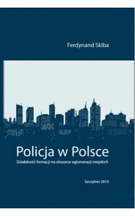 Policja w Polsce. Działalność formacji na obszarze aglomeracji miejskich - Ferdynand Skiba - Ebook - 978-83-7462-499-2