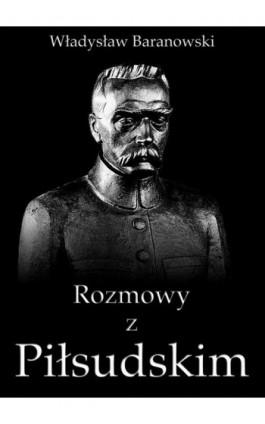 Rozmowy z Piłsudskim - Władysław Baranowski - Ebook - 978-83-63720-57-5