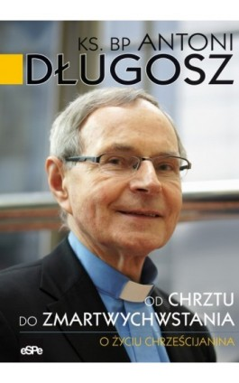 Od chrztu do zmartwychwstania - bp Antoni Długosz - Ebook - 978-83-7482-453-8