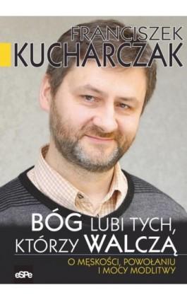 Bóg lubi tych którzy walczą - Franciszek Kucharczak - Ebook - 978-83-7482-837-6