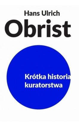 Krótka historia kuratorstwa - Hans Ulrich Obrist - Ebook - 978-83-65739-06-3