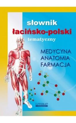 Słownik łacińsko-polski tematyczny. Medycyna, farmacja, anatomia - Praca zbiorowa - Ebook - 978-83-7898-363-7