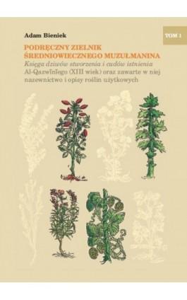 Podręczny zielnik średniowiecznego muzułmanina. Księga dziwów stworzenia i cudów istnienia Al-Qazwiniego (XIII wiek) oraz zawart - Adam Bieniek - Ebook - 978-83-7638-502-0