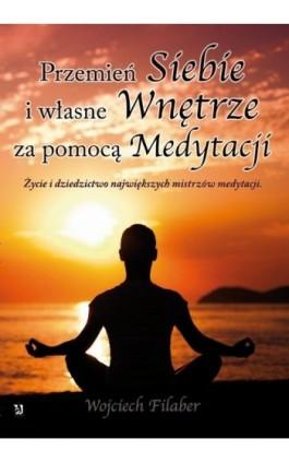 Przemień siebie i własne wnętrze za pomocą medytacji. Życie i dziedzictwo największych mistrzów medytacji - Wojciech Filaber - Ebook - 978-83-7900-043-2