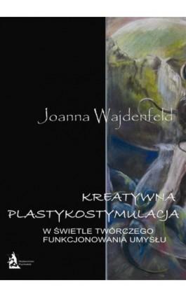 Kreatywna plastykostymulacja w świetle twórczego funkcjonowania umysłu - Joanna Wajdenfeld - Ebook - 978-83-7900-017-3
