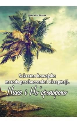 Sekretna hawajska metoda przebaczania i akceptacji - Wojciech Filaber - Ebook - 978-83-7900-125-5