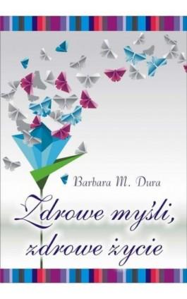 Zdrowe myśli, zdrowe życie - Barbara Dura - Ebook - 978-83-7900-315-0