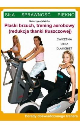 Płaski brzuch, trening aerobowy (redukcja tkanki tłuszczowej) - Katarzyna Matella - Ebook - 978-83-7898-400-9