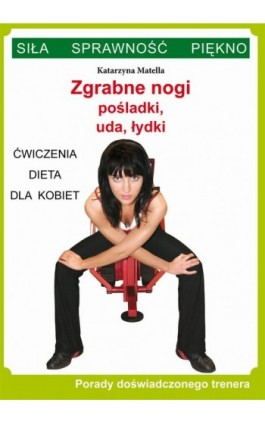 Zgrabne nogi. Pośladki, uda, łydki. Ćwiczenia, dieta dla kobiet - Katarzyna Matella - Ebook - 978-83-7898-399-6
