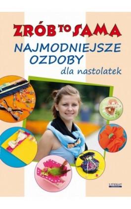 Najmodniejsze ozdoby dla nastolatek. Zrób to sama - Katarzyna Jastrzębska - Ebook - 978-83-7898-300-2