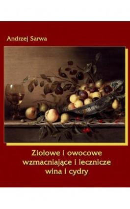 Ziołowe i owocowe wzmacniające i lecznicze wina i cydry - Andrzej Sarwa - Ebook - 978-83-7950-073-4