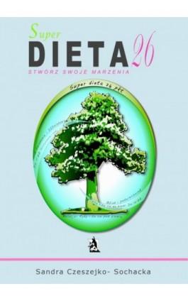 Super dieta 26 - stwórz swoje marzenia - Sandra Czeszejko-Sochacka - Ebook - 978-83-7900-006-7