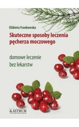 Skuteczne sposoby leczenia pęcherza moczowego - Elżbieta Frankowska - Ebook - 978-83-7277-651-8