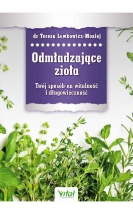 Odmładzające zioła. Twój sposób na witalność i długowieczność - Teresa Lewkowicz-Mosiej - Ebook - 978-83-64278-55-6
