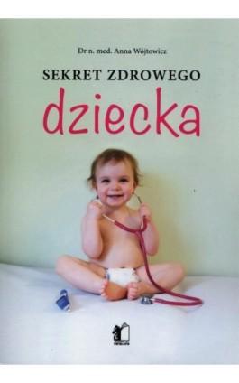 Sekret zdrowego dziecka - Anna Wojtowicz - Ebook - 978-83-62908-91-2