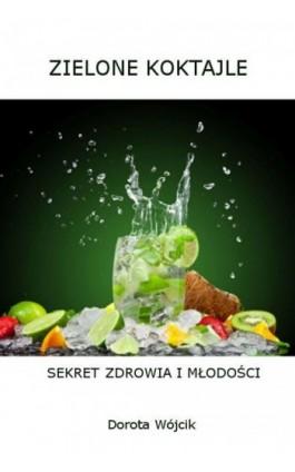 Zielone koktajle – sekret zdrowia i młodości - Dorota Wójcik - Ebook - 978-83-933778-9-3