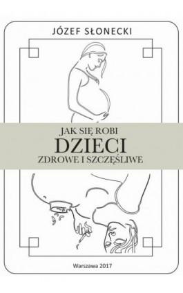 Jak się robi dzieci zdrowe i szczęśliwe - Józef Słonecki - Ebook - 978-83-948289-5-0