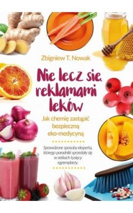 Nie lecz się reklamami leków. Jak chemię zastąpić bezpieczną ekomedycyną - Zbigniew T. Nowak - Ebook - 978-83-8079-016-2