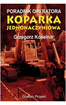 Poradnik operatora Koparka jednonaczyniowa - Grzegorz Koselnik - Ebook - 978-83-941951-2-0