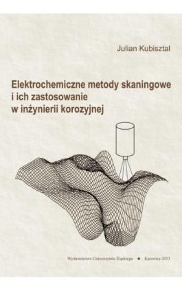 Elektrochemiczne metody skaningowe i ich zastosowanie w inżynierii korozyjnej - Julian Kubisztal - Ebook - 978-83-8012-200-0