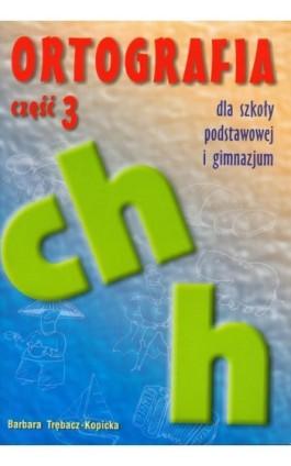 Ortografia dla szkoły podstawowej i gimnazjum część 3 Pisownia wyrazów z ch i h - Bogumiła Trębacz-Kopicka - Ebook - 978-83-8888-130-5