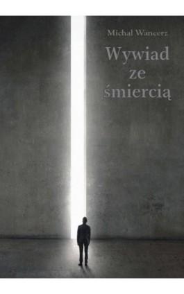 Wywiad ze śmiercią - Michał Wancerz - Ebook - 978-83-7900-252-8