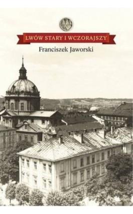 Lwów stary i wczorajszy - Franciszek Jaworski - Ebook - 978-83-608-4098-6