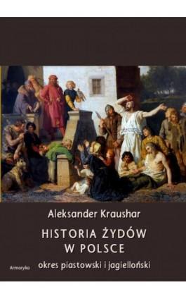 Historia Żydów w Polsce. Okres piastowski. Okres jagielloński - Aleksander Kraushar - Ebook - 978-83-8064-348-2
