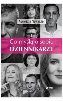 Co myślą o sobie DZIENNIKARZE - Agnieszka Szwajgier - Ebook - 978-83-64691-27-0