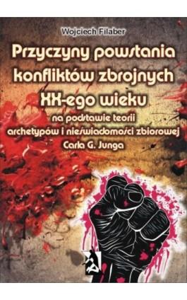 Przyczyny powstania konfliktów zbrojnych XX-ego wieku na podstawie teorii archetypów i nieświadomości zbiorowej Carla G. Junga - Wojciech Filaber - Ebook - 978-83-7900-059-3