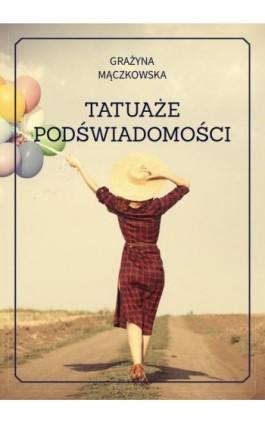 Tatuaże podświadomości - Grażyna Mączkowska - Ebook - 978-83-8119-102-9